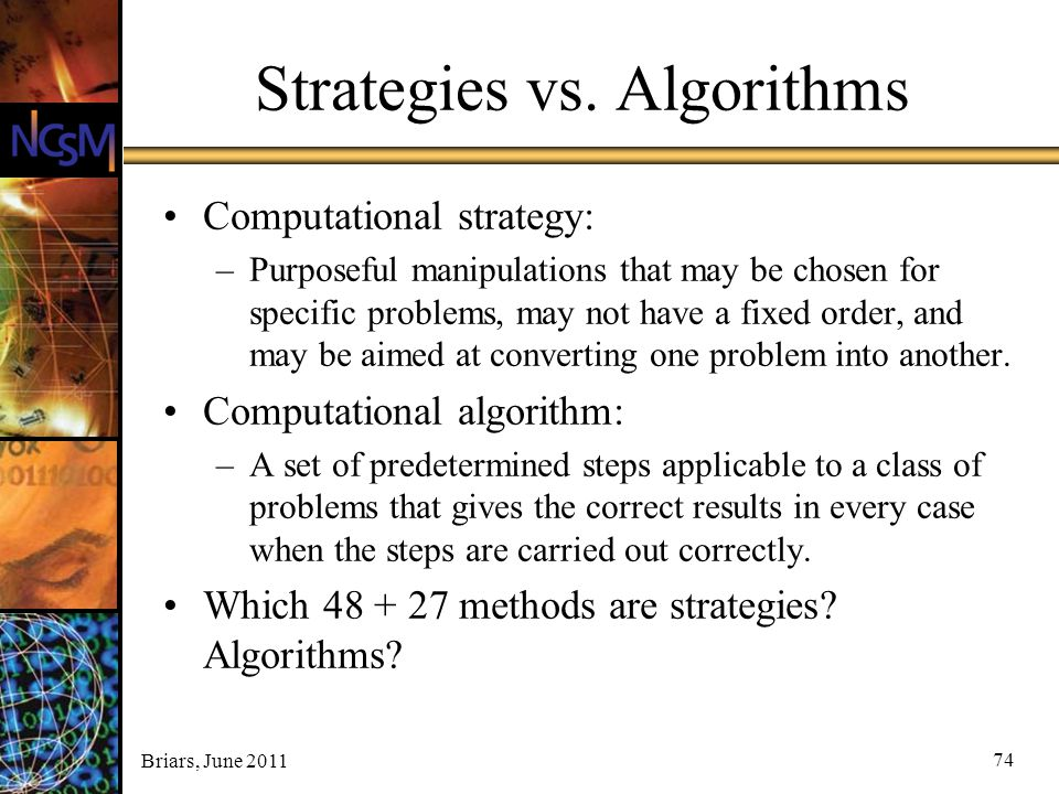 Briars, June 2011 Strategies vs. Algorithms Computational strategy: –Purposeful manipulations that may be chosen for specific problems, may not have a