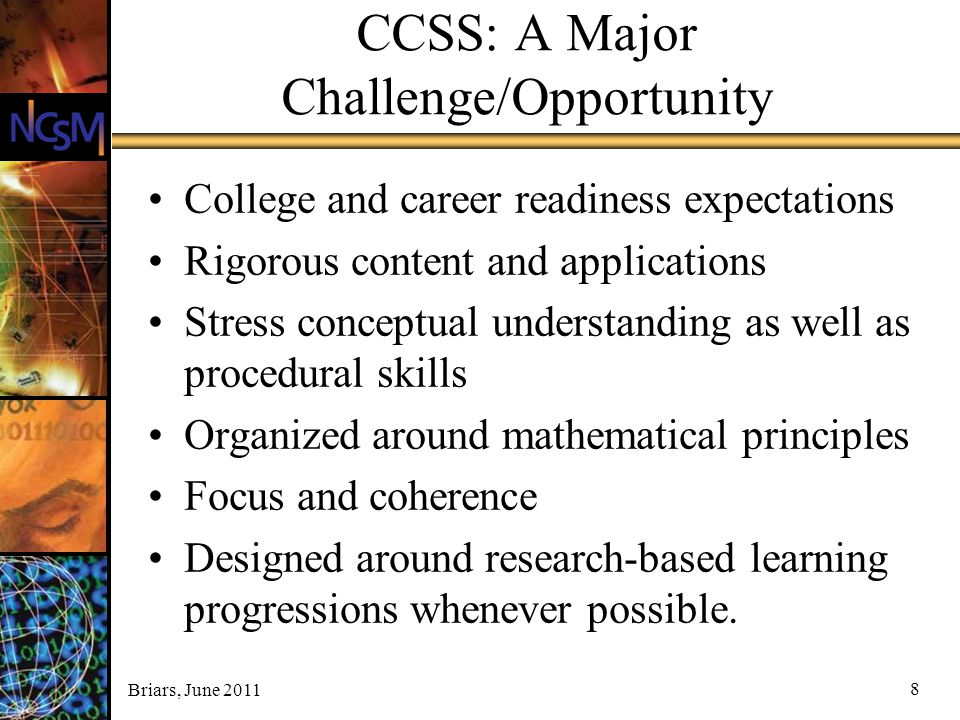 Briars, June 2011 8 CCSS: A Major Challenge/Opportunity College and career readiness expectations Rigorous content and applications Stress conceptual