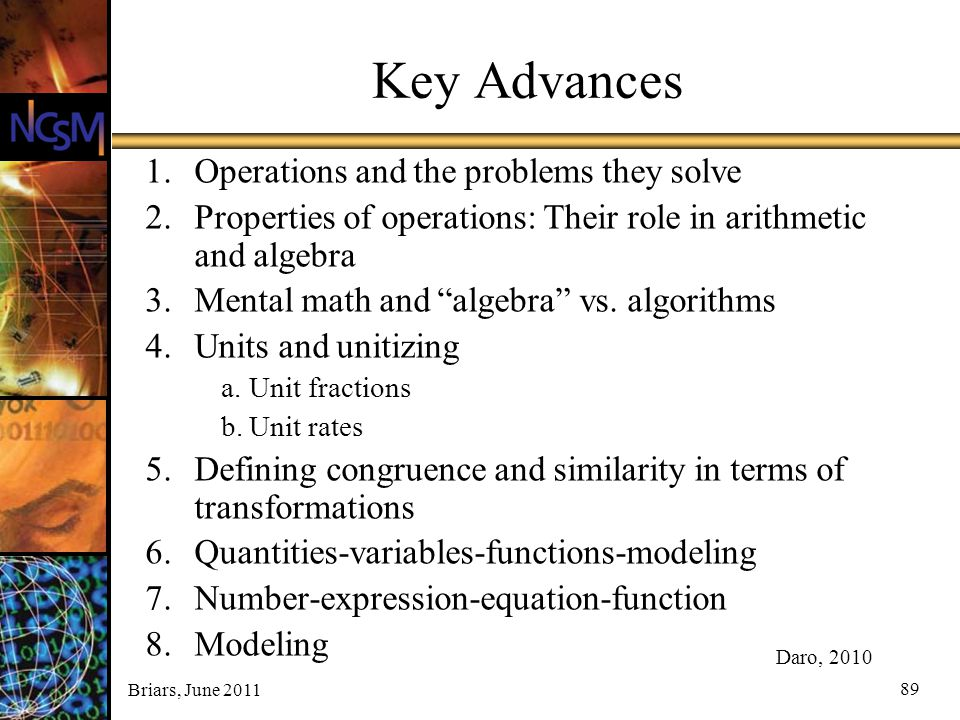 Briars, June 2011 89 Key Advances 1.Operations and the problems they solve 2.Properties of operations: Their role in arithmetic and algebra 3.Mental m