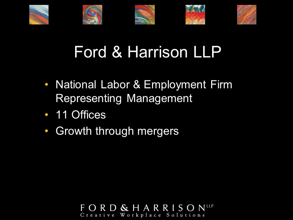 Ford & Harrison LLP National Labor & Employment Firm Representing Management 11 Offices Growth through mergers