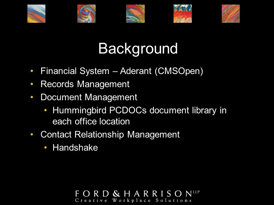 Background Financial System – Aderant (CMSOpen) Records Management Document Management Hummingbird PCDOCs document library in each office location Contact Relationship Management Handshake
