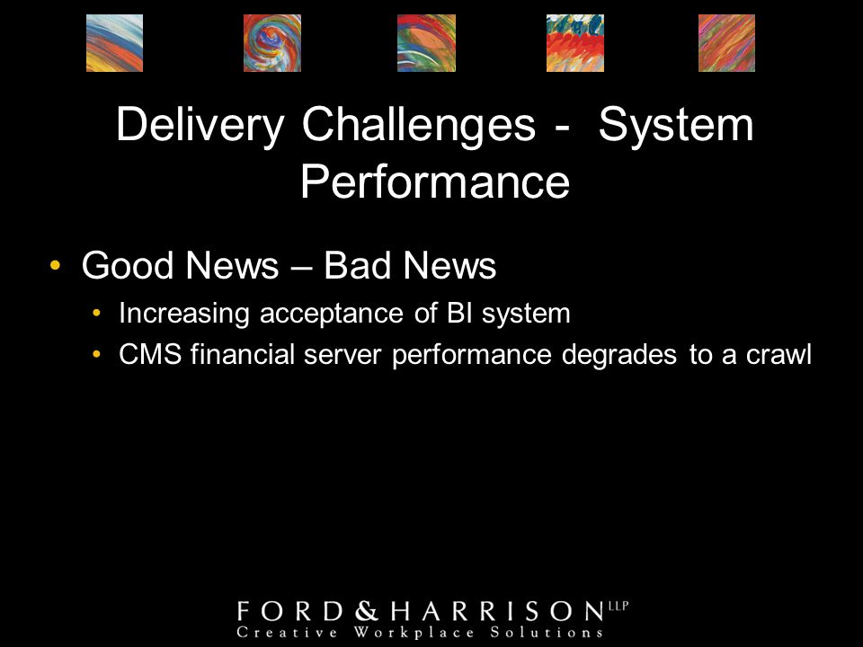 Delivery Challenges - System Performance Good News – Bad News Increasing acceptance of BI system CMS financial server performance degrades to a crawl