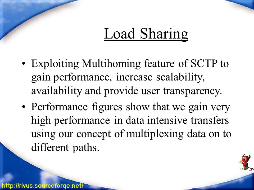 Load Sharing Exploiting Multihoming feature of SCTP to gain performance, increase scalability, availability and provide user transparency.