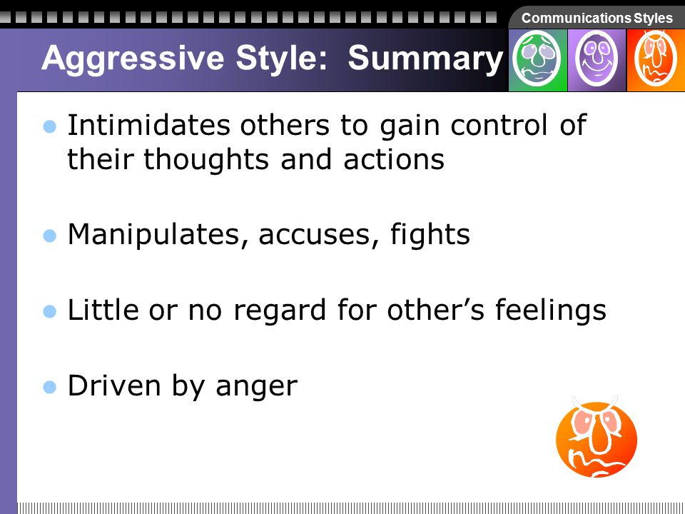 Communications Styles Assertive Style: Summary Open, tolerant, and considerate of other's feelings Can overcome fear to confront issues that require resolutions Can communicate feelings of anger diplomatically, without putting others on the defensive