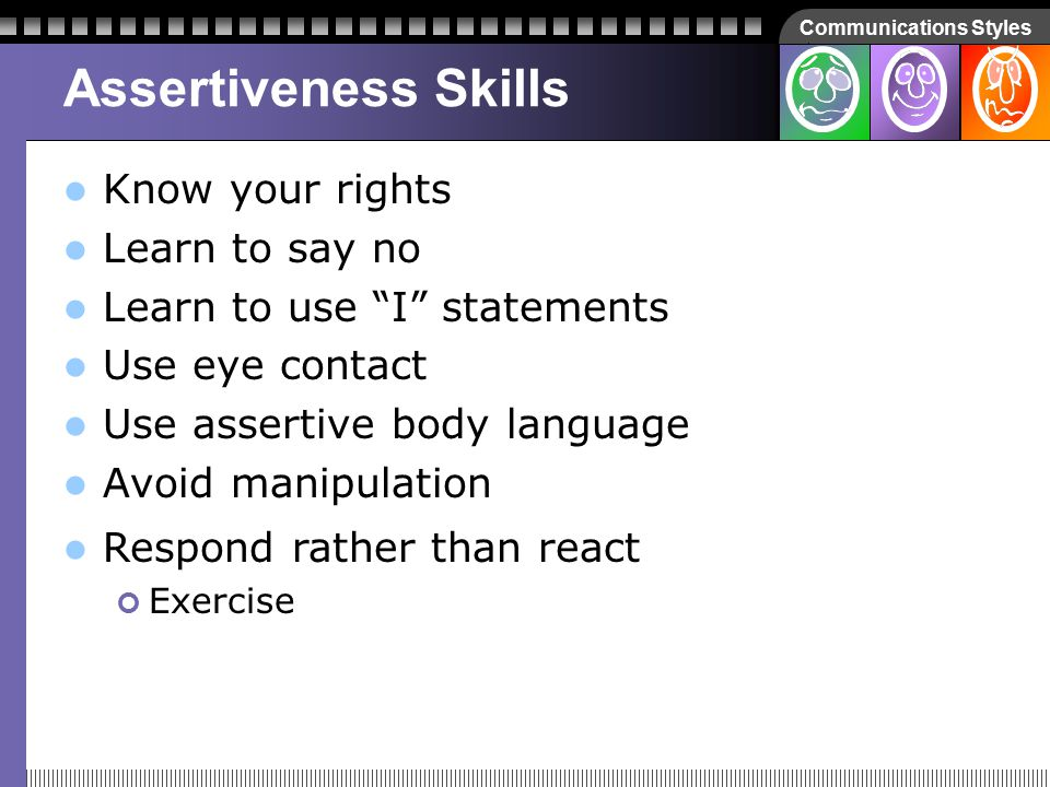 Communications Styles Assertiveness Skills Learn to say no Learn to use I statements Use eye contact Use assertive body language Avoid manipulation Be aware of these strategies Intimidation Content substitution Personal attacks (character assassination) Avoidance Know your rights