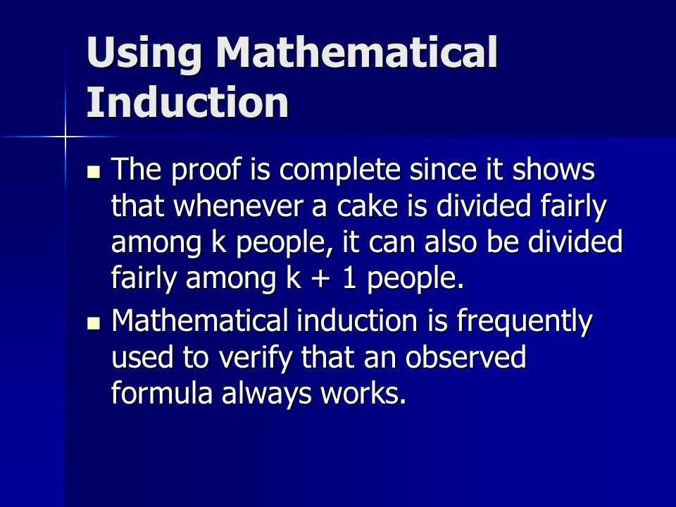 Using Mathematical Induction The proof is complete since it shows that whenever a cake is divided fairly among k people, it can also be divided fairly