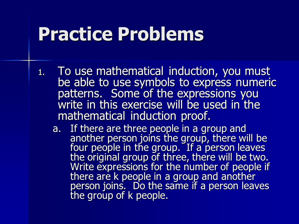 Practice Problems 1. To use mathematical induction, you must be able to use symbols to express numeric patterns. Some of the expressions you write in