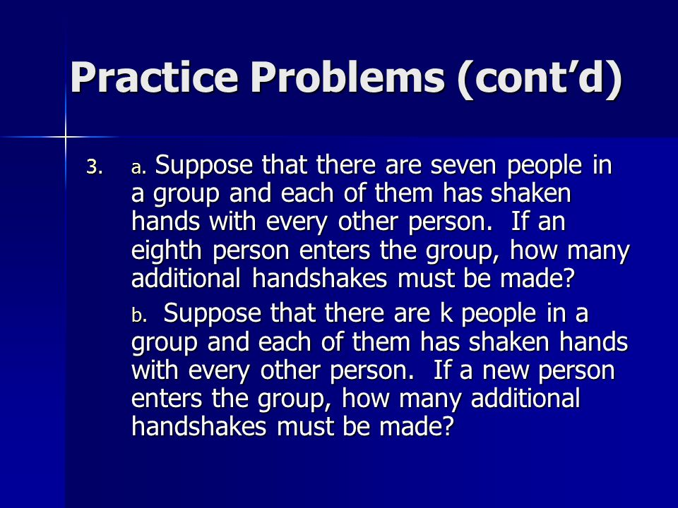 Practice Problems (cont'd) 3. a. Suppose that there are seven people in a group and each of them has shaken hands with every other person. If an eight