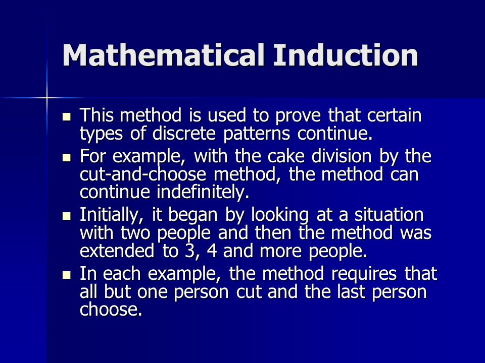 Mathematical Induction This method is used to prove that certain types of discrete patterns continue. This method is used to prove that certain types