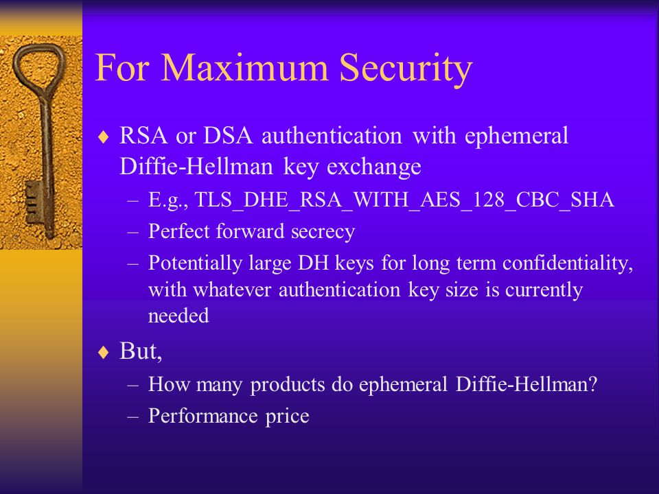 For Maximum Security  RSA or DSA authentication with ephemeral Diffie-Hellman key exchange –E.g., TLS_DHE_RSA_WITH_AES_128_CBC_SHA –Perfect forward s