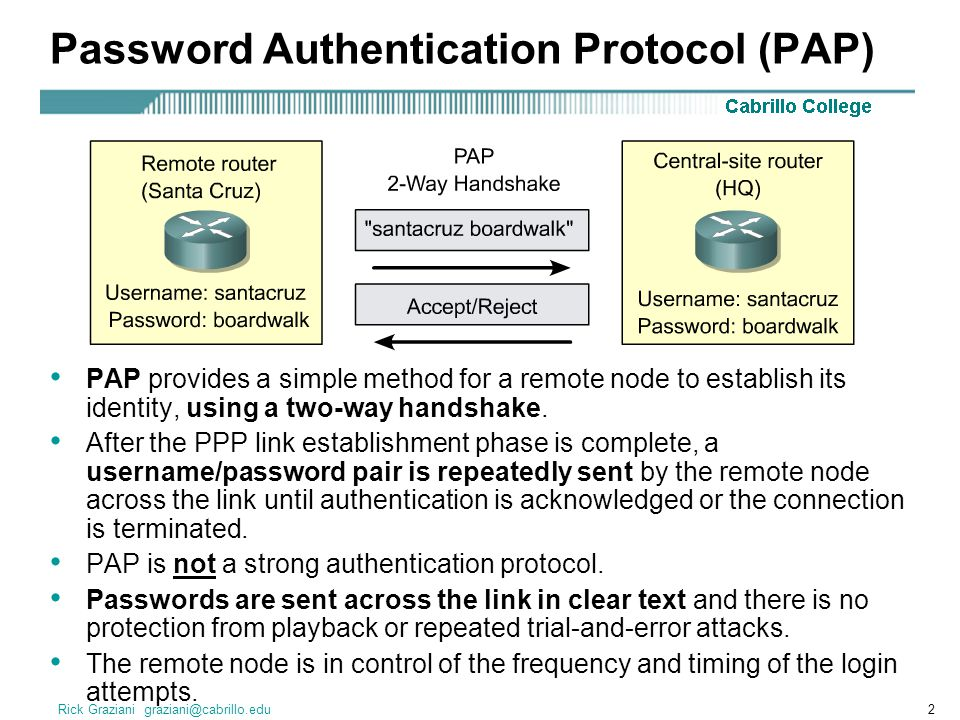 Rick Graziani Password Authentication Protocol (PAP) PAP provides a simple method for a remote node to establish its identity, using a two-way handshake.