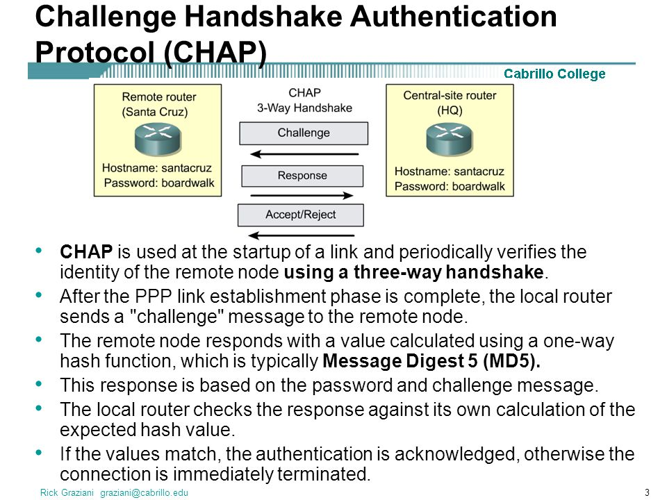Rick Graziani Challenge Handshake Authentication Protocol (CHAP) CHAP is used at the startup of a link and periodically verifies the identity of the remote node using a three-way handshake.