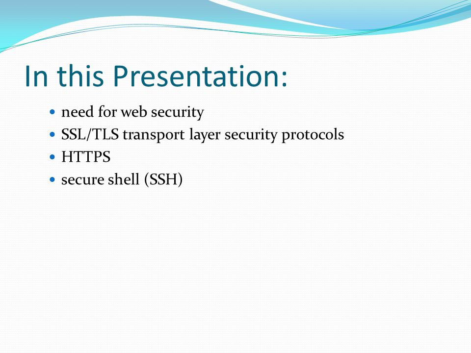 In this Presentation: need for web security SSL/TLS transport layer security protocols HTTPS secure shell (SSH)