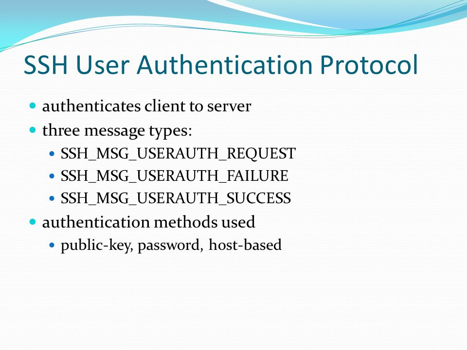 SSH User Authentication Protocol authenticates client to server three message types: SSH_MSG_USERAUTH_REQUEST SSH_MSG_USERAUTH_FAILURE SSH_MSG_USERAUTH_SUCCESS authentication methods used public-key, password, host-based