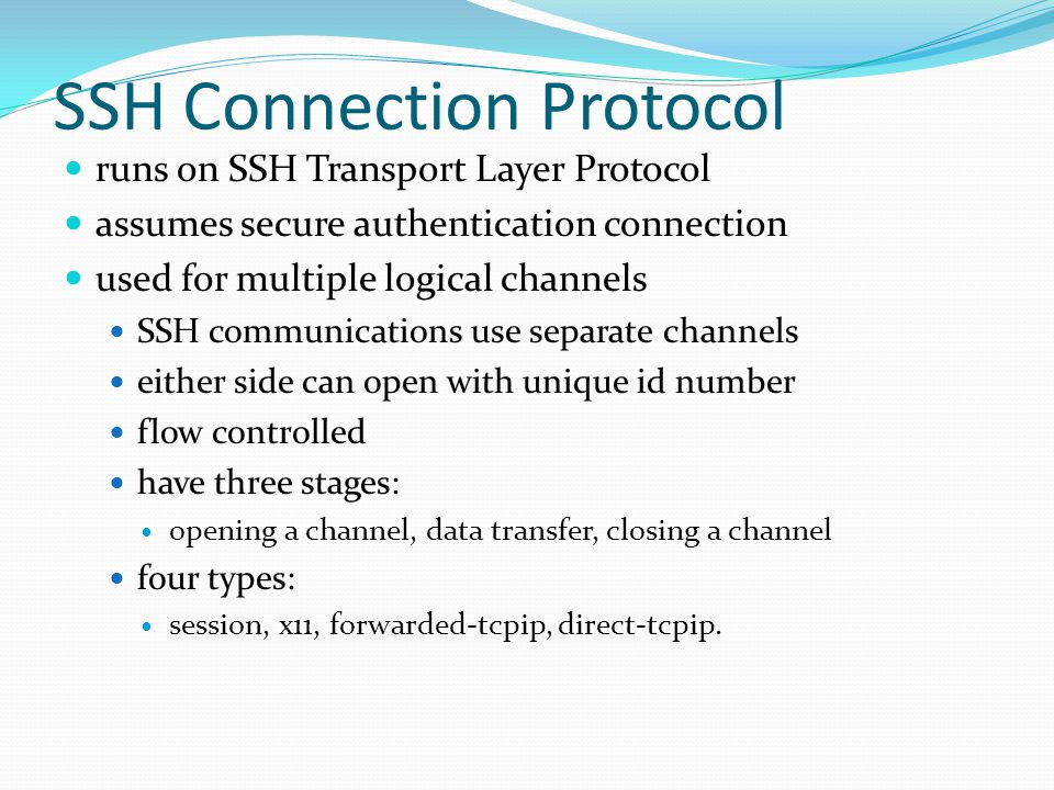 SSH Connection Protocol runs on SSH Transport Layer Protocol assumes secure authentication connection used for multiple logical channels SSH communications use separate channels either side can open with unique id number flow controlled have three stages: opening a channel, data transfer, closing a channel four types: session, x11, forwarded-tcpip, direct-tcpip.