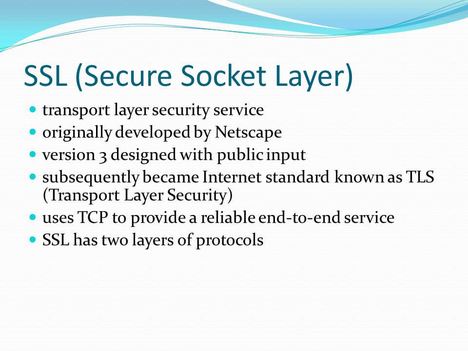 SSL (Secure Socket Layer) transport layer security service originally developed by Netscape version 3 designed with public input subsequently became Internet standard known as TLS (Transport Layer Security) uses TCP to provide a reliable end-to-end service SSL has two layers of protocols