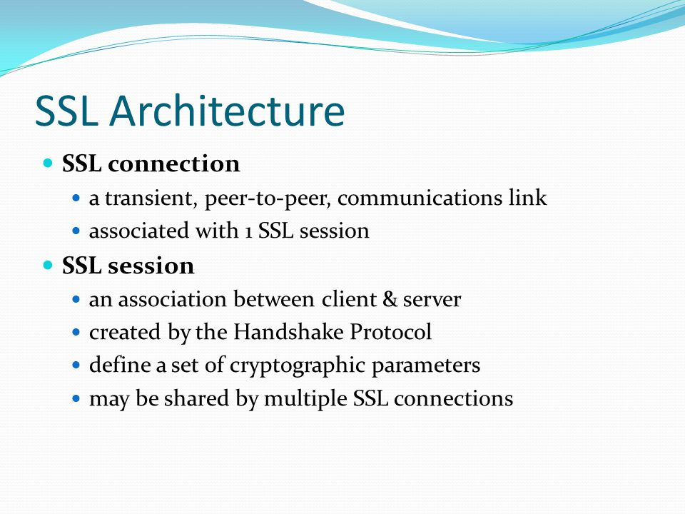 SSL connection a transient, peer-to-peer, communications link associated with 1 SSL session SSL session an association between client & server created by the Handshake Protocol define a set of cryptographic parameters may be shared by multiple SSL connections