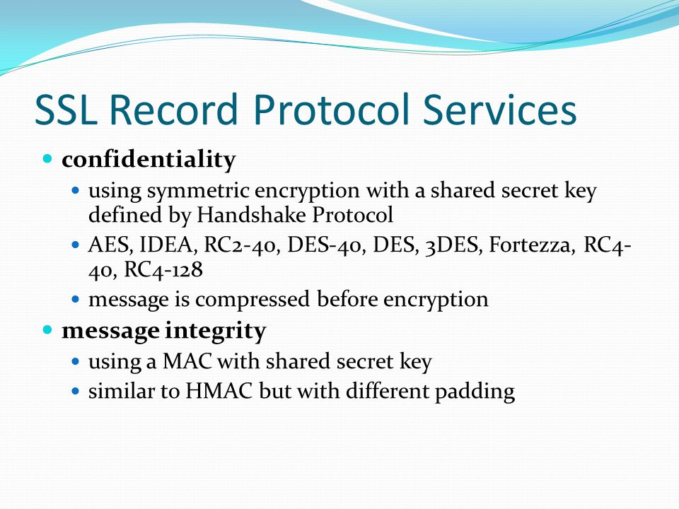 SSL Record Protocol Services confidentiality using symmetric encryption with a shared secret key defined by Handshake Protocol AES, IDEA, RC2-40, DES-40, DES, 3DES, Fortezza, RC4- 40, RC4-128 message is compressed before encryption message integrity using a MAC with shared secret key similar to HMAC but with different padding