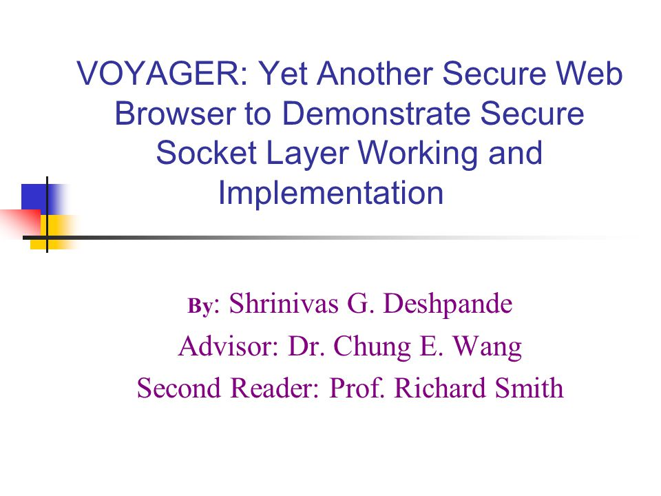 VOYAGER: Yet Another Secure Web Browser to Demonstrate Secure Socket Layer Working and Implementation By : Shrinivas G. Deshpande Advisor: Dr. Chung E
