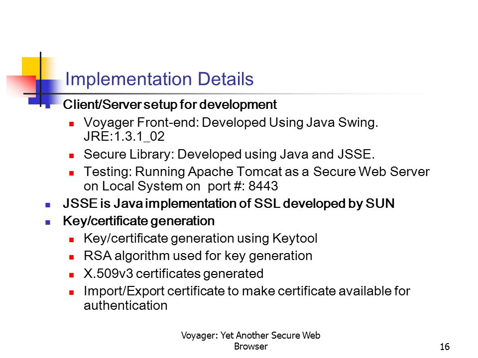 Voyager: Yet Another Secure Web Browser16 Implementation Details Client/Server setup for development Voyager Front-end: Developed Using Java Swing. JR