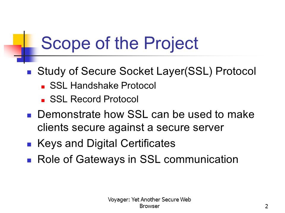 Voyager: Yet Another Secure Web Browser2 Scope of the Project Study of Secure Socket Layer(SSL) Protocol SSL Handshake Protocol SSL Record Protocol De