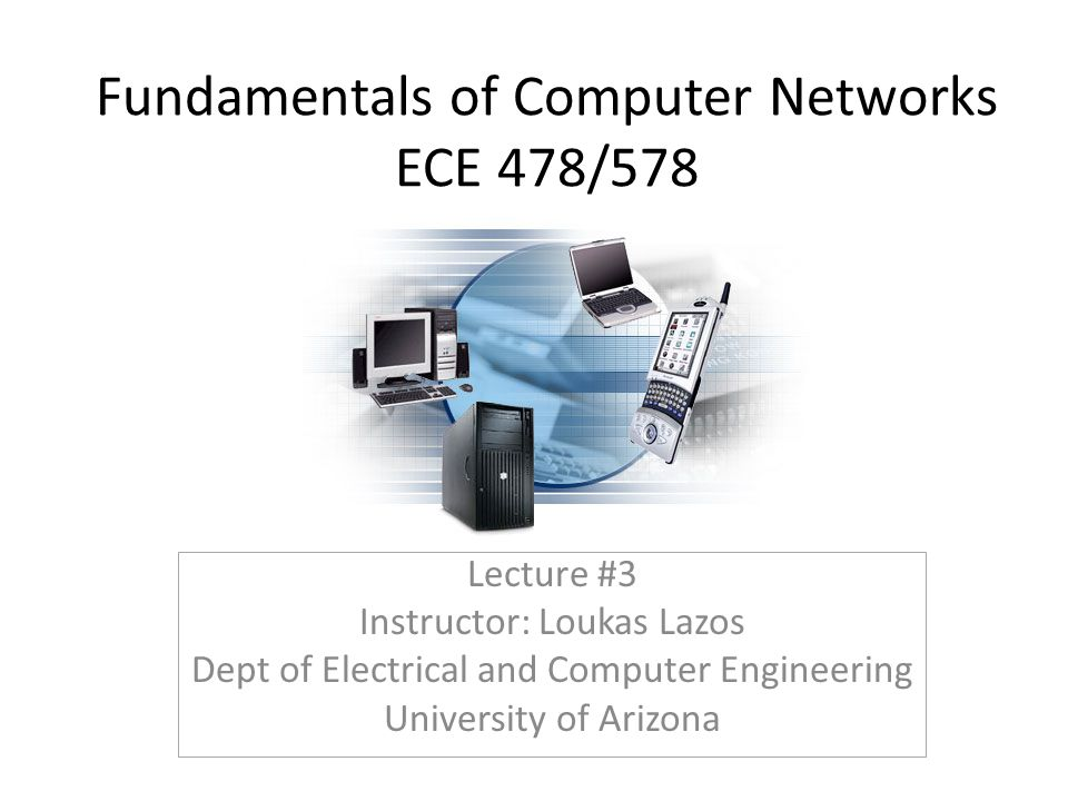 Fundamentals of Computer Networks ECE 478/578 Lecture #3 Instructor: Loukas Lazos Dept of Electrical and Computer Engineering University of Arizona