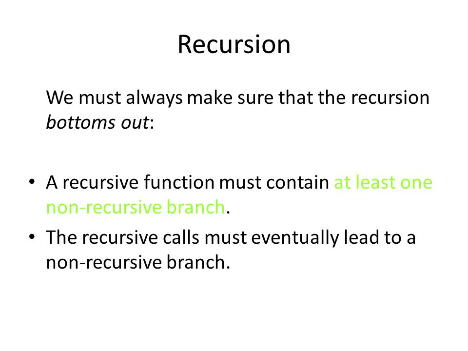 Recursion We must always make sure that the recursion bottoms out: A recursive function must contain at least one non-recursive branch.