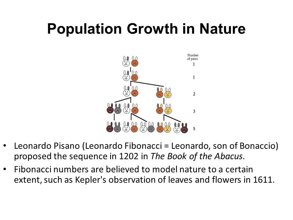 Population Growth in Nature Leonardo Pisano (Leonardo Fibonacci = Leonardo, son of Bonaccio) proposed the sequence in 1202 in The Book of the Abacus.