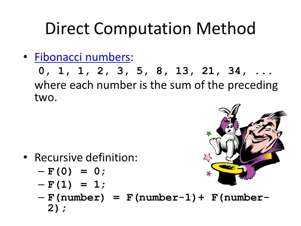 Direct Computation Method Fibonacci numbers: Fibonacci numbers 0, 1, 1, 2, 3, 5, 8, 13, 21, 34,... where each number is the sum of the preceding two.