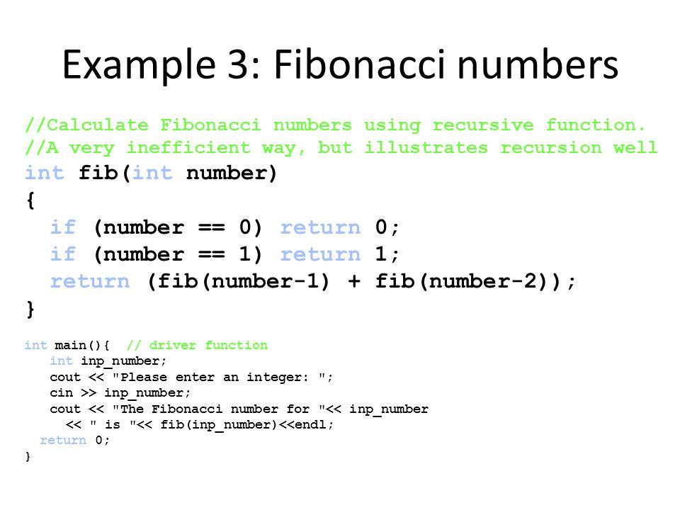 Example 3: Fibonacci numbers //Calculate Fibonacci numbers using recursive function. //A very inefficient way, but illustrates recursion well int fib(