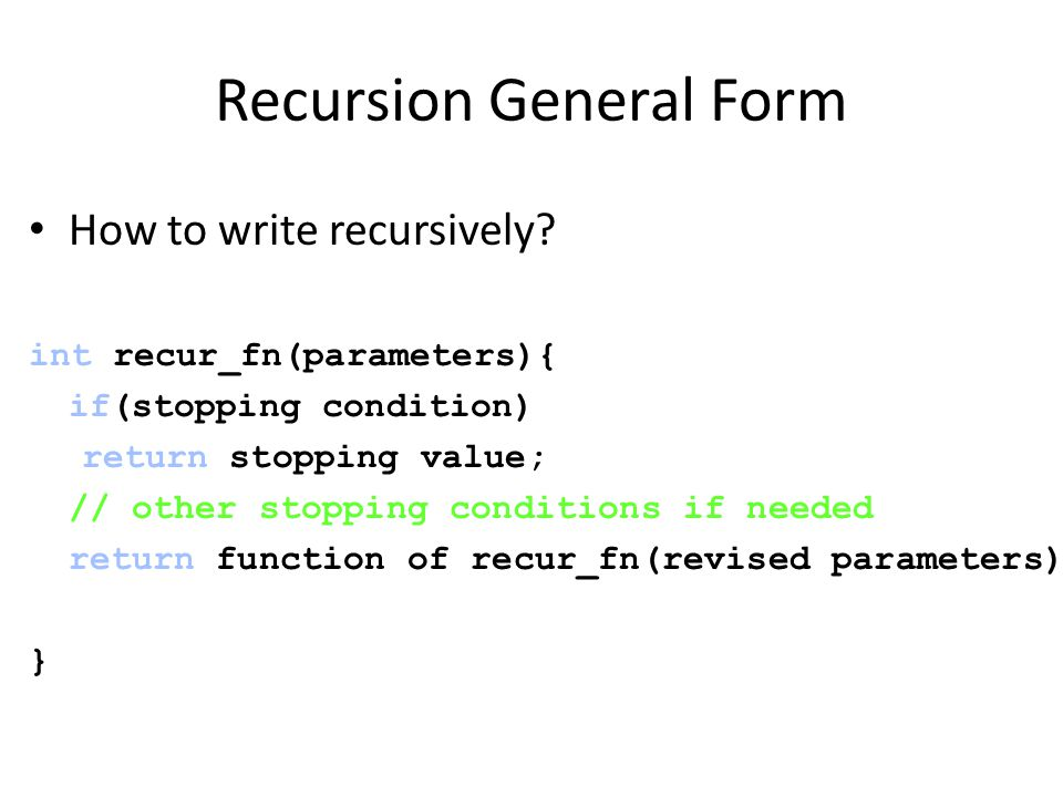 Recursion General Form How to write recursively.