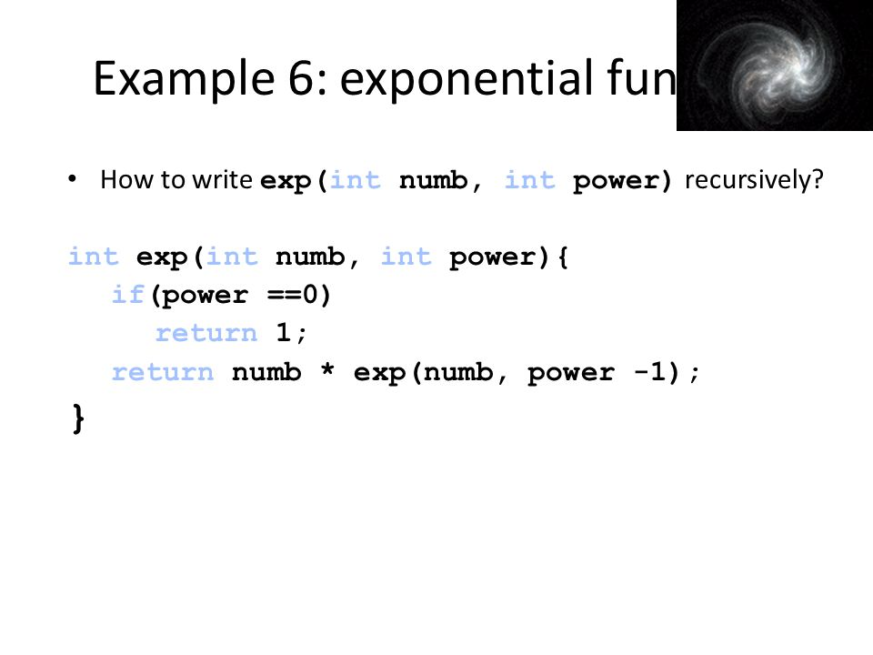 Example 6: exponential func How to write exp(int numb, int power) recursively.