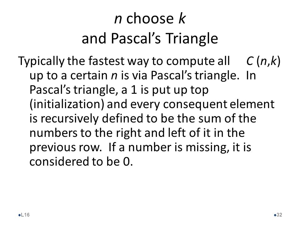 n choose k and Pascal's Triangle Typically the fastest way to compute all C (n,k) up to a certain n is via Pascal's triangle.
