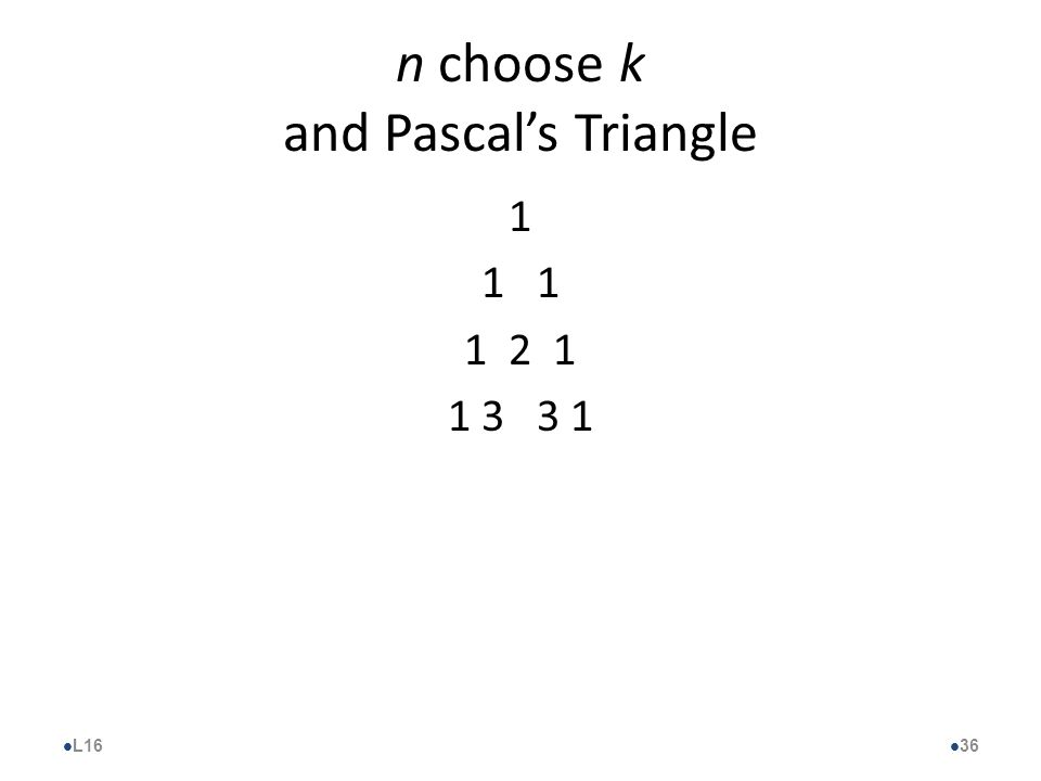 n choose k and Pascal's Triangle 1 1 2 1 1 3 3 1 l L16 l 36
