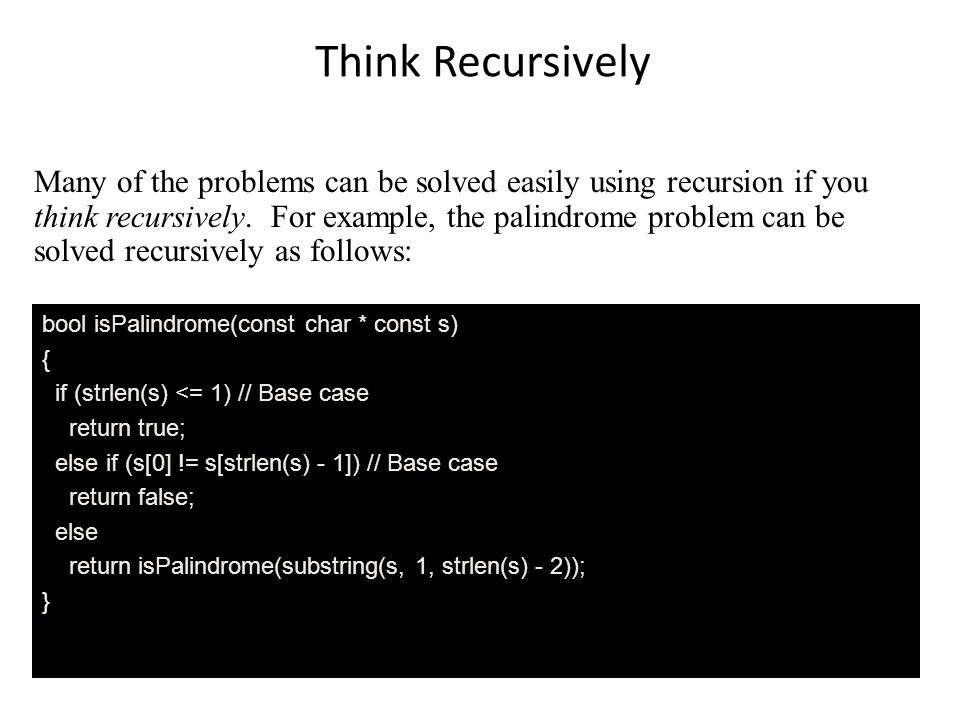Think Recursively Many of the problems can be solved easily using recursion if you think recursively.