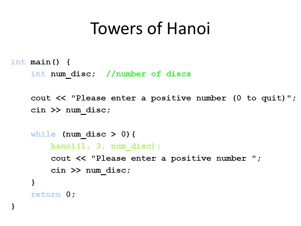 Towers of Hanoi int main() { int num_disc; //number of discs cout << Please enter a positive number (0 to quit) ; cin >> num_disc; while (num_disc > 0){ hanoi(1, 3, num_disc); cout << Please enter a positive number ; cin >> num_disc; } return 0; }