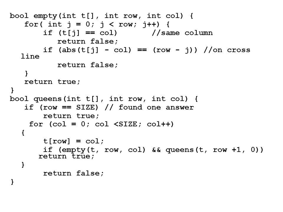 bool empty(int t[], int row, int col) { for( int j = 0; j < row; j++) { if (t[j] == col) //same column return false; if (abs(t[j] - col) == (row - j)) //on cross line return false; } return true; } bool queens(int t[], int row, int col) { if (row == SIZE) // found one answer return true; for (col = 0; col <SIZE; col++) { t[row] = col; if (empty(t, row, col) && queens(t, row +1, 0)) return true; } return false; }