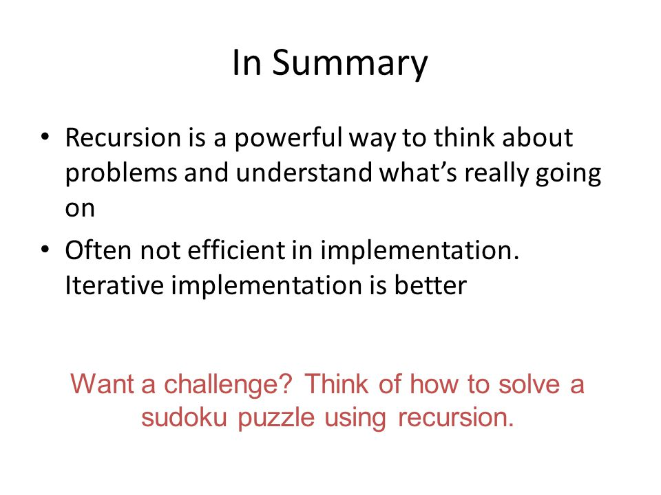 In Summary Recursion is a powerful way to think about problems and understand what's really going on Often not efficient in implementation.