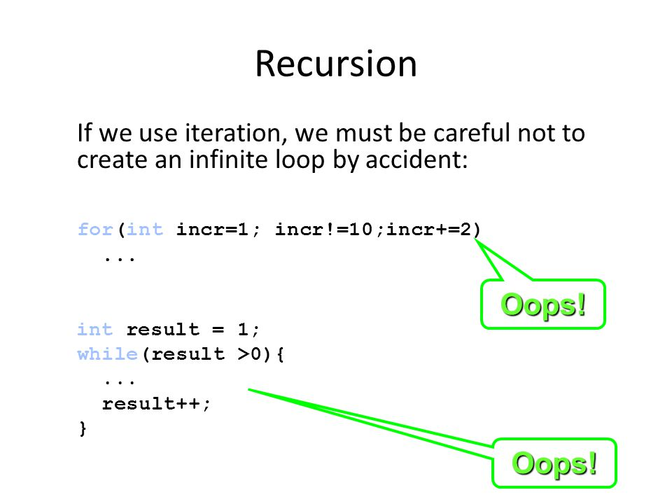 Recursion If we use iteration, we must be careful not to create an infinite loop by accident: for(int incr=1; incr!=10;incr+=2)...