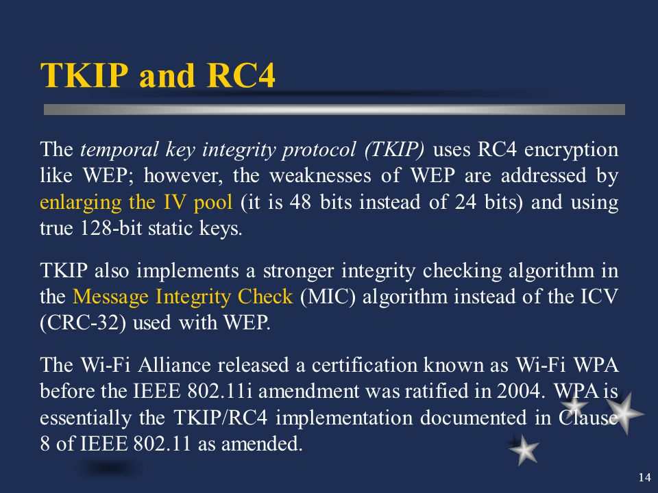 14 TKIP and RC4 The temporal key integrity protocol (TKIP) uses RC4 encryption like WEP; however, the weaknesses of WEP are addressed by enlarging the