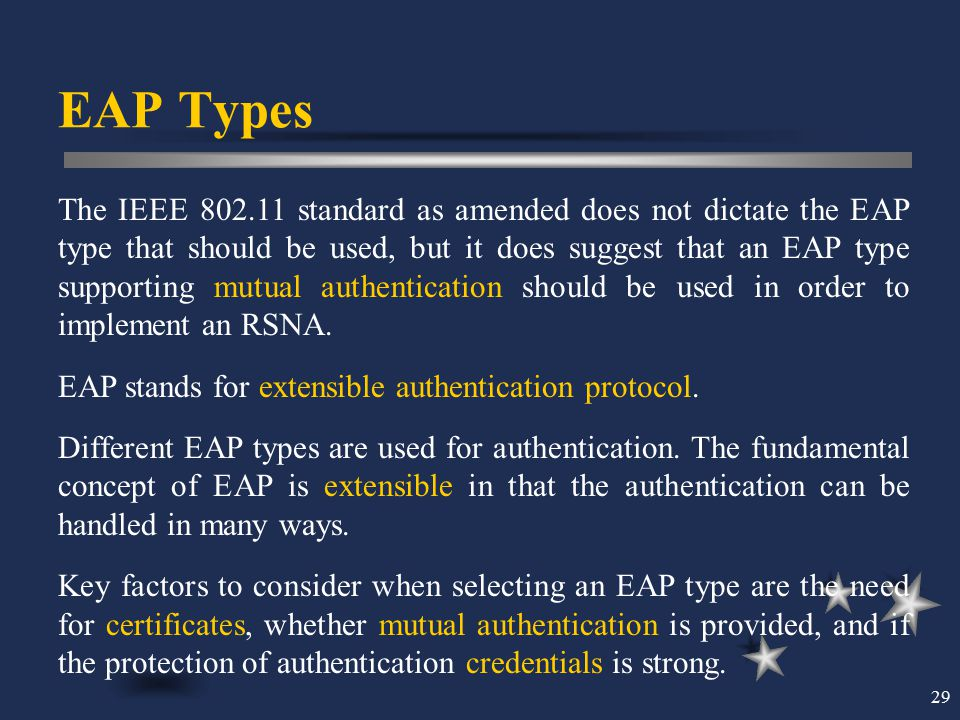 29 EAP Types The IEEE 802.11 standard as amended does not dictate the EAP type that should be used, but it does suggest that an EAP type supporting mu