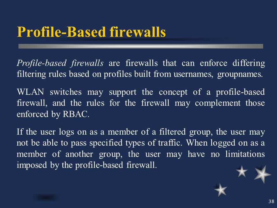 38 Profile-Based firewalls Profile-based firewalls are firewalls that can enforce differing filtering rules based on profiles built from usernames, gr