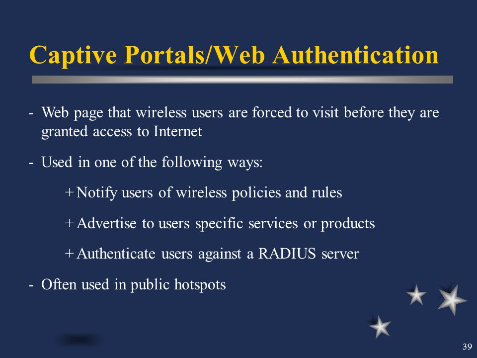 39 Captive Portals/Web Authentication -Web page that wireless users are forced to visit before they are granted access to Internet -Used in one of the