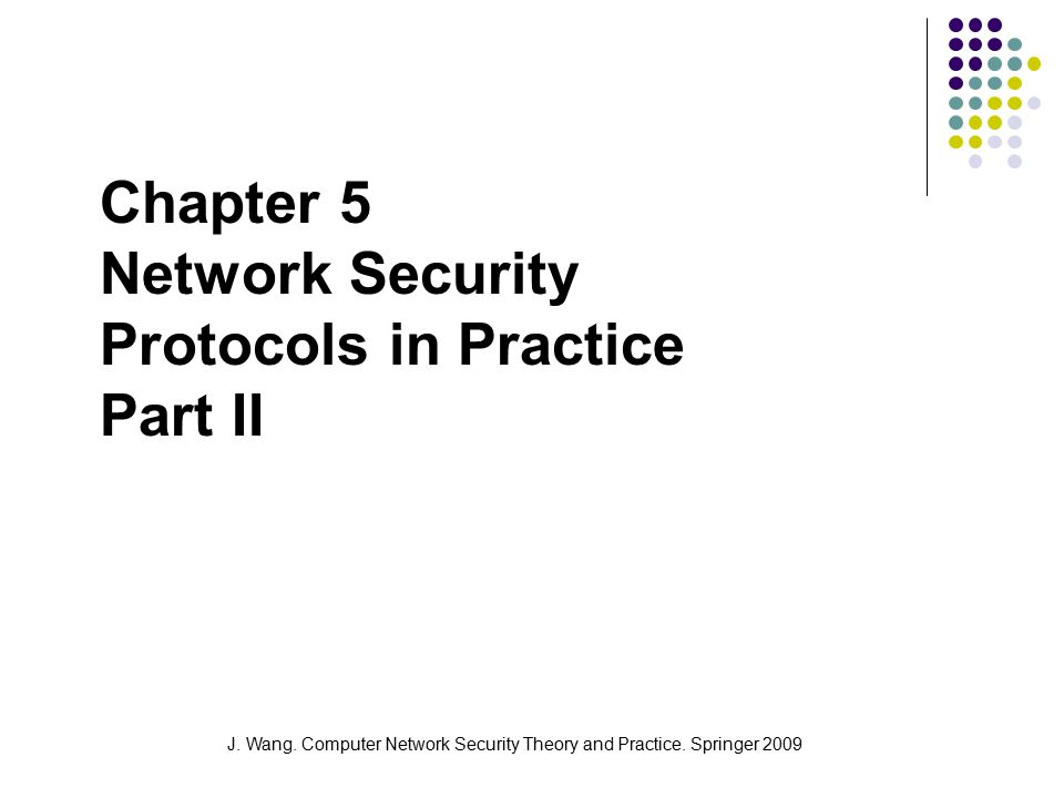 J. Wang. Computer Network Security Theory and Practice. Springer 2009 Chapter 5 Network Security Protocols in Practice Part II