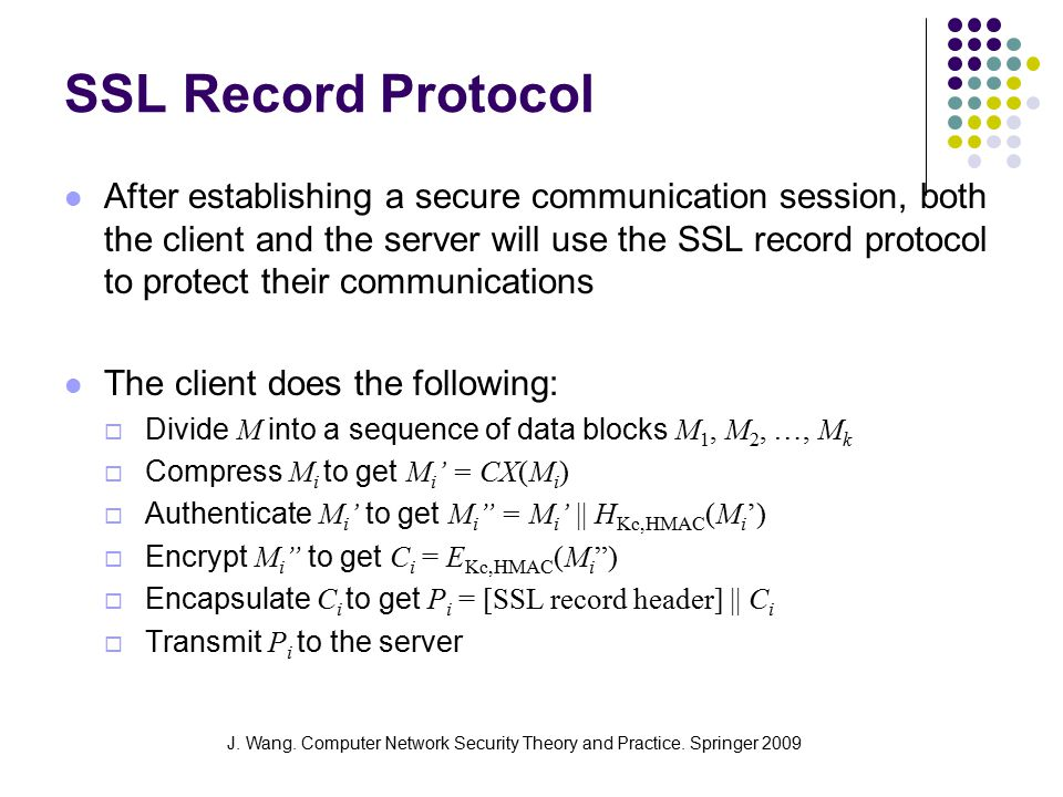 J. Wang. Computer Network Security Theory and Practice. Springer 2009 SSL Record Protocol After establishing a secure communication session, both the