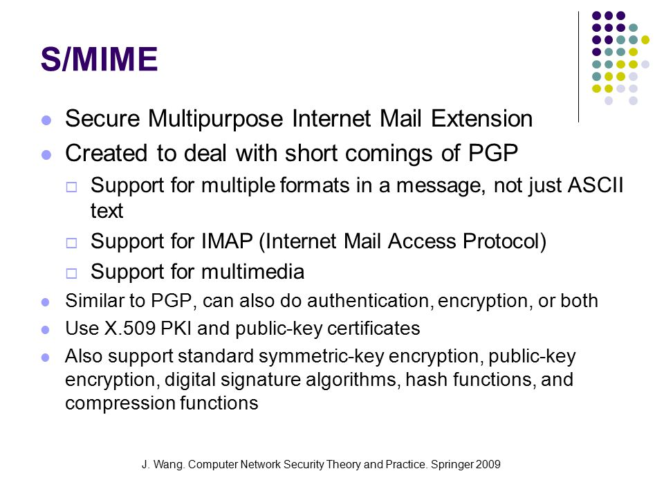 J. Wang. Computer Network Security Theory and Practice. Springer 2009 S/MIME Secure Multipurpose Internet Mail Extension Created to deal with short co