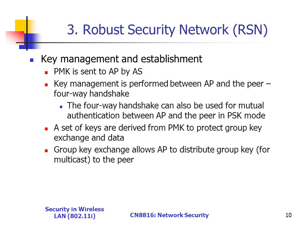 3. Robust Security Network (RSN) Key management and establishment PMK is sent to AP by AS Key management is performed between AP and the peer – four-w