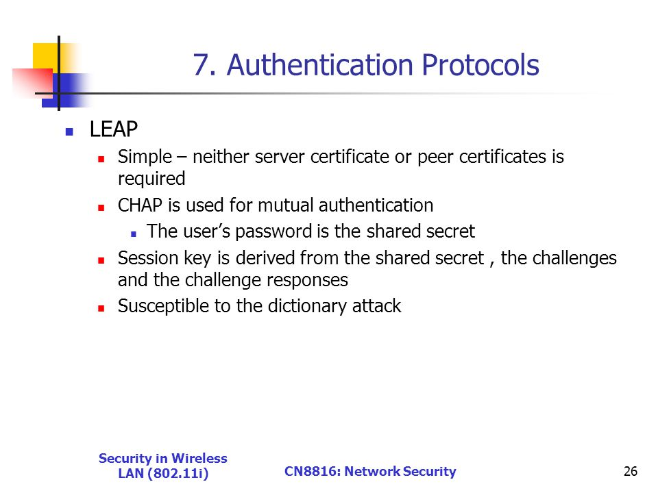 7. Authentication Protocols LEAP Simple – neither server certificate or peer certificates is required CHAP is used for mutual authentication The user'