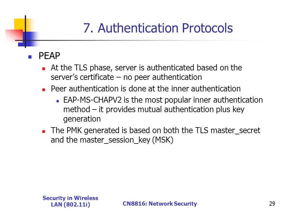 7. Authentication Protocols PEAP At the TLS phase, server is authenticated based on the server's certificate – no peer authentication Peer authenticat