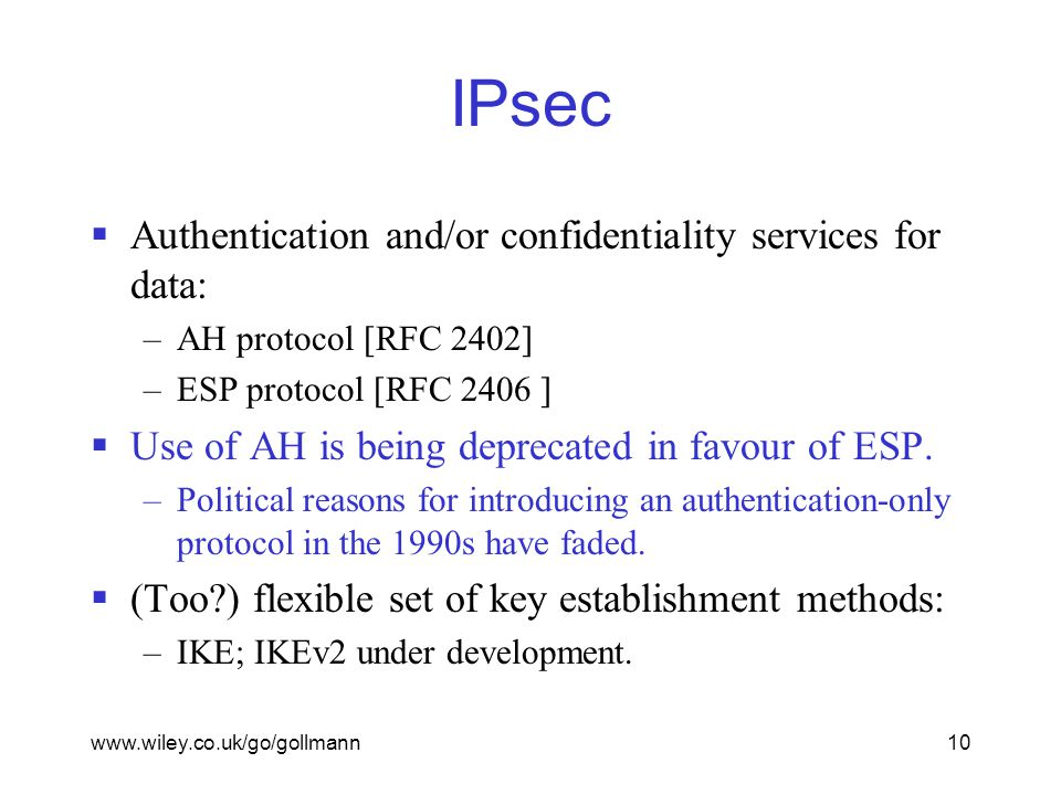 www.wiley.co.uk/go/gollmann10 IPsec  Authentication and/or confidentiality services for data: –AH protocol [RFC 2402] –ESP protocol [RFC 2406 ]  Use of AH is being deprecated in favour of ESP.